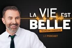 La vie est belle – le podcast de François Charron